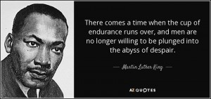 quote-there-comes-a-time-when-the-cup-of-endurance-runs-over-and-men-are-no-longer-willing-martin-luther-king-39-37-38